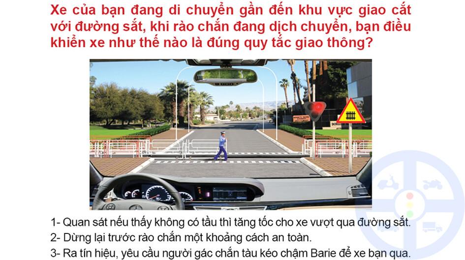 Xe của bạn đang di chuyển gần đến khu vực giao cắt với đường sắt, khi rào chắn đang dịch chuyển, bạn điều khiển xe như thế nào là đứng quy tắc giao thông?